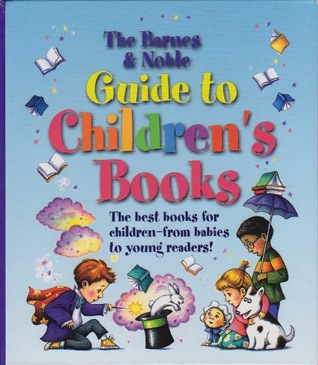 The Barnes & Noble Guide to Children's Books: The best books for children - from babies to young readers!
