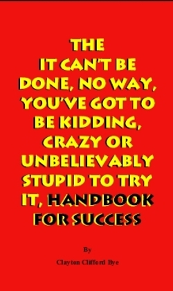 the-it-can-t-be-done-no-way-you-ve-got-to-be-kidding-crazy-or-unbelievably-stupid-to-try-it-handbook-for-success