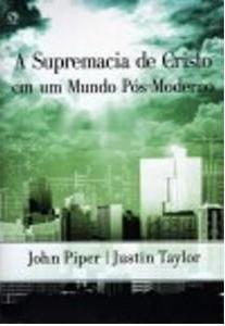 A Supremacia de Cristo em um Mundo Pos-Moderno