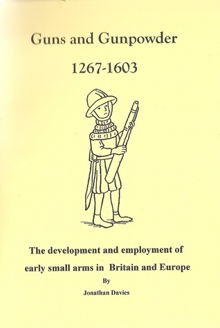 Guns and Gunpowder 1267 - 1603: The development and employment of early small arms in Britain and Europe