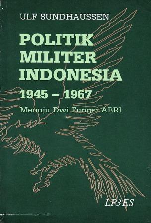 Politik Militer Indonesia 1945-1967: Menuju Dwi Fungsi ABRI