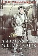 Amazons and Military Maids: Women Who Dressed as Men in Pursuit of Life, Liberty and Happiness