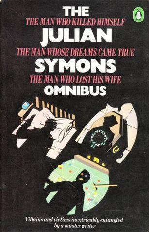 The Julian Symons Omnibus: The Man Who Killed Himself; The Man Whose Dreams Come True; The Man Who Lost His Wife