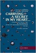 Carrying a Secret in My Heart: Children of Political Prisoners of the Revolution, Hungary 1956 Talk an Oral History