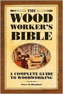 The Woodworkers Bible: A Complete Guide to Woodworking