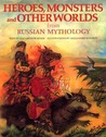 Heroes, Monsters and Other Worlds from Russian Mythology by Elizabeth Warner