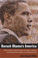 Barack Obama's America: How New Conceptions of Race, Family, and Religion Ended the Reagan Era