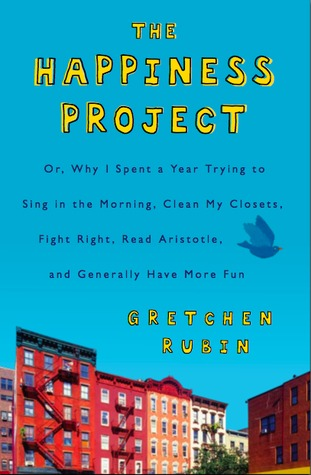 The Happiness Project: Or Why I Spent a Year Trying to Sing in the Morning, Clean My Closets, Fight Right, Read Aristotle, and Generally Have More Fun (The Happiness Project #1)
