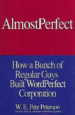 Almost Perfect: How a Bunch of Regular Guys Built WordPerfect Corporation