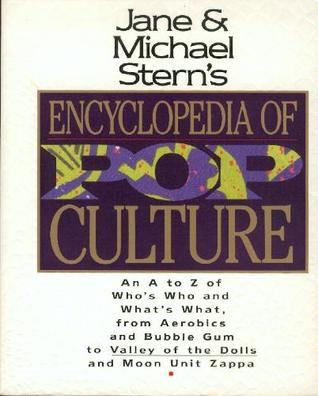 Jane and Michael Stern's Encyclopedia of Pop Culture: An A to Z Guide of Who's Who and What's What, from Aerobics and Bubble Gum to Valley of the Dolls and Moon Unit Zappa