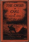 The Cross of Carl:  An Allegory; The story of one who went down into the depths and was buried; who, doubting much, yet at the last lifted up his eyes unto the hills and rose again and was transfigured