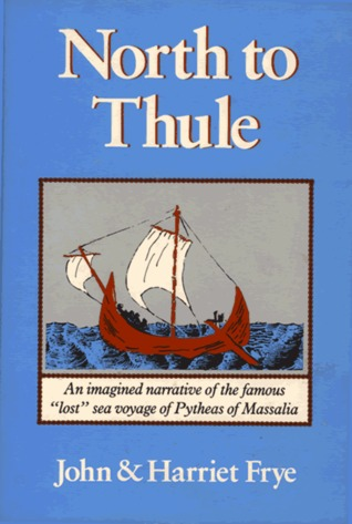 """North to Thule: An Imagined Narrative of the Famous """"Lost"""" Sea Voyage of Pytheas of Massalia in the Fourth Century B.C."""
