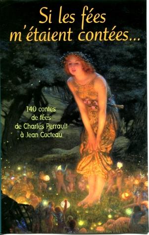 Si les fées m'étaient contées.... 140 contes de fées de Charles Perrault à Jean Cocteau - Francis Lacassin