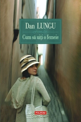 Cum să uiţi o femeie by Dan Lungu
