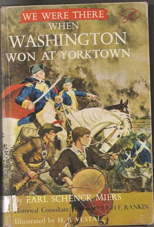 We Were There When Washington Won At Yorktown by Earl Schenck Miers