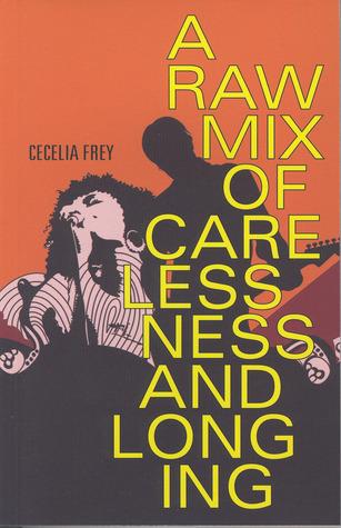 A Raw Mix of Carelessness and Longing by Cecelia Elizabeth Frey