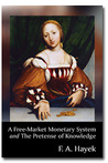 A Free-Market Monetary System and The Pretense of Knowledge by Friedrich A. Hayek