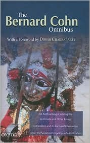 The Bernard Cohn Omnibus: An Anthropologist Among the Historians and Other Essays, Colonialism and Its Forms of Knowledge, India: The Social Anthropology of a Civilization