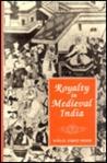 Royalty in Medieval India (International Studies (Delhi, India), 5.)