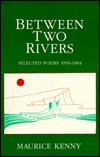 Between Two Rivers, Selected Poems 1956-1984 by Maurice Kenny
