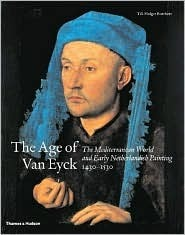 The Age of Van Eyck: The Mediterranean World and Early Netherlandish Painting 1430-1530
