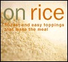 On Rice: 60 Fast and Easy Toppings That Make the Meal