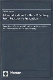 A United Nations for the 21st Century: From Reaction to Prevention: Towards an Effective and Efficient International Regime for Conflict Prevention and Peacebuilding