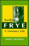 Northrop Frye: A Visionary Life