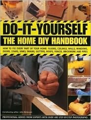 Do-It-Yourself: The Home DIY Handbook: How to Fix Every Part of Your Home: Floors, Ceilings, Walls, Windows, Doors, Stairs, Sinks, Drains, Gutters, Roofs, Fences, Brickwork and Pipes