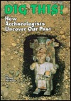 Dig This!: How Archaeologists Uncover Our Past