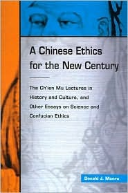 A Chinese Ethics for the New Century: The Chi'en Mu Lectures in History and Culture, and Other Essays on Science and Confucian Ethics