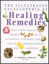 The Illustrated Encyclopedia Of Healing Remedies: Over 1,000 Natural Remedies for the Prevention, Treatment, and Cure of Common Ailments and Conditions