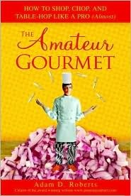 The Amateur Gourmet: How to Shop, Chop and Table Hop Like a Pro