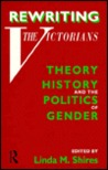 Rewriting the Victorians: Theory, History and the Politics of Gender