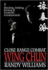 Close Range Combat: Wing Chun: Volume 1: Blocking, Striking, Kicking and Footwork Fundamentals