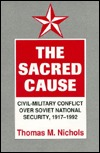 The Sacred Cause: Civil-Military Conflict over Soviet National Security, 1917-1992