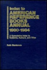 Index to American Reference Books Annual, 1980-1984: A Cumulative Index to Subjects, Authors, & Titles