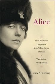 Alice: Alice Roosevelt Longworth, from White House Princess to