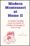 Modern Montessori at Home II: A Creative Teaching Guide for Parents of Children 10 Through 12 Years of Age