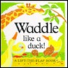 Waddle Like A Duck! (A Lift-The-Flap Book)