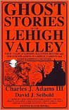 Ghost Stories of the Lehigh Valley by Charles J. Adams III
