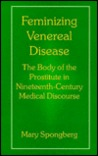 Feminizing Venereal Disease: The Body of the Prostitute in Nineteenth-Century Medical Discourse