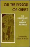 On the Person of Christ: The Christology of Emperor Justinian Against the Monophysites; Concerning the Three Chapters; On the True Faith