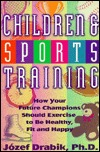 Children and Sports Training: How Your Future Champions Should Exercise to Be Healthy, Fit and Happy