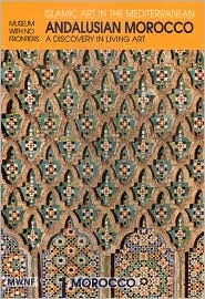 Andalusian Morocco: A Discovery in Living Art (Museum With No Frontiers International Exhibition Cycle : Islamic Art in the Mediterranean : Morocco)