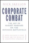 Corporate Combat--The Art of Market Warfare on the Business Battlefield: When Business Is War, These Are the Rules of Competitive Strategy