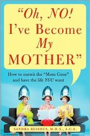 """Oh, No! I've Become My Mother: How to Outwit the """"Mom Gene"""" and Have the Life You Want"""