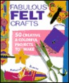 Fabulous Felt Crafts: 50 CreativeColorful Projects to Make