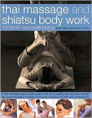 Thai Massage & Shiatsu Body Work: Massage, Yoga, Acupressure And Stretches For Physical And Mental Health, Shown In Over 600 Step-By-Step Photographs Master ... Energies And Achieve Strength And Well-Being