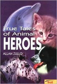 True Tales of Animal Heroes by Allan Zullo